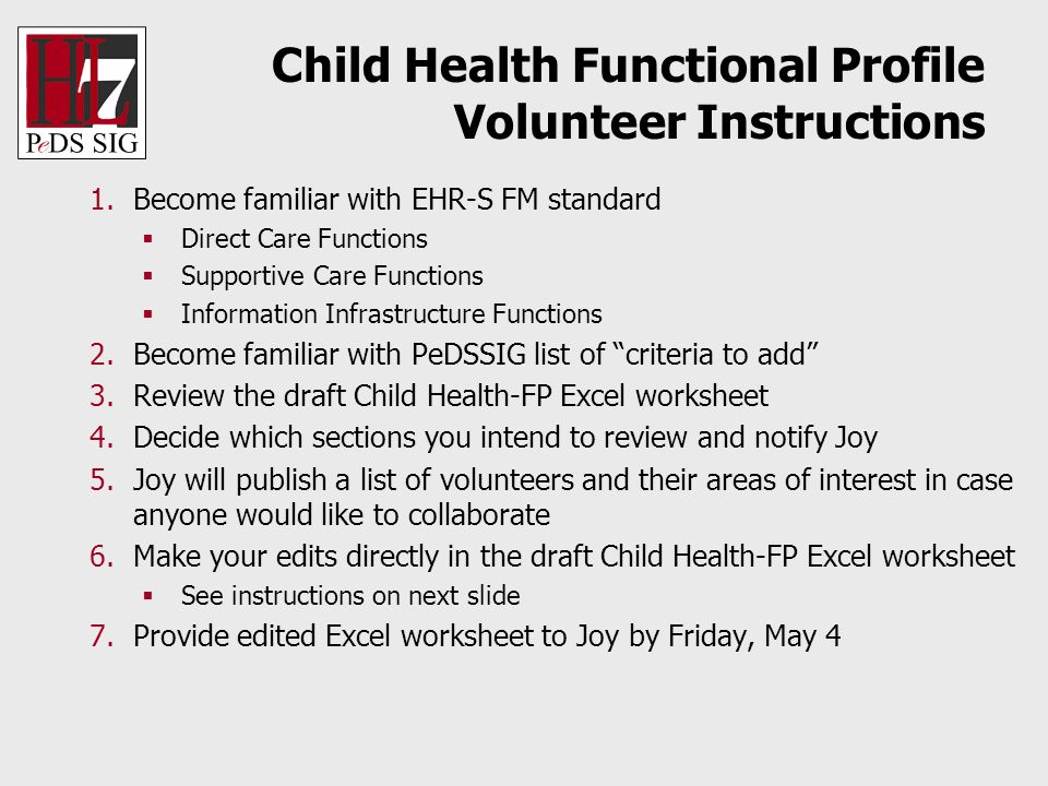 Child Health Functional Profile Volunteer Instructions 1.Become familiar with EHR-S FM standard Direct Care Functions Supportive Care Functions Information Infrastructure Functions 2.Become familiar with PeDSSIG list of criteria to add 3.Review the draft Child Health-FP Excel worksheet 4.Decide which sections you intend to review and notify Joy 5.Joy will publish a list of volunteers and their areas of interest in case anyone would like to collaborate 6.Make your edits directly in the draft Child Health-FP Excel worksheet See instructions on next slide 7.Provide edited Excel worksheet to Joy by Friday, May 4