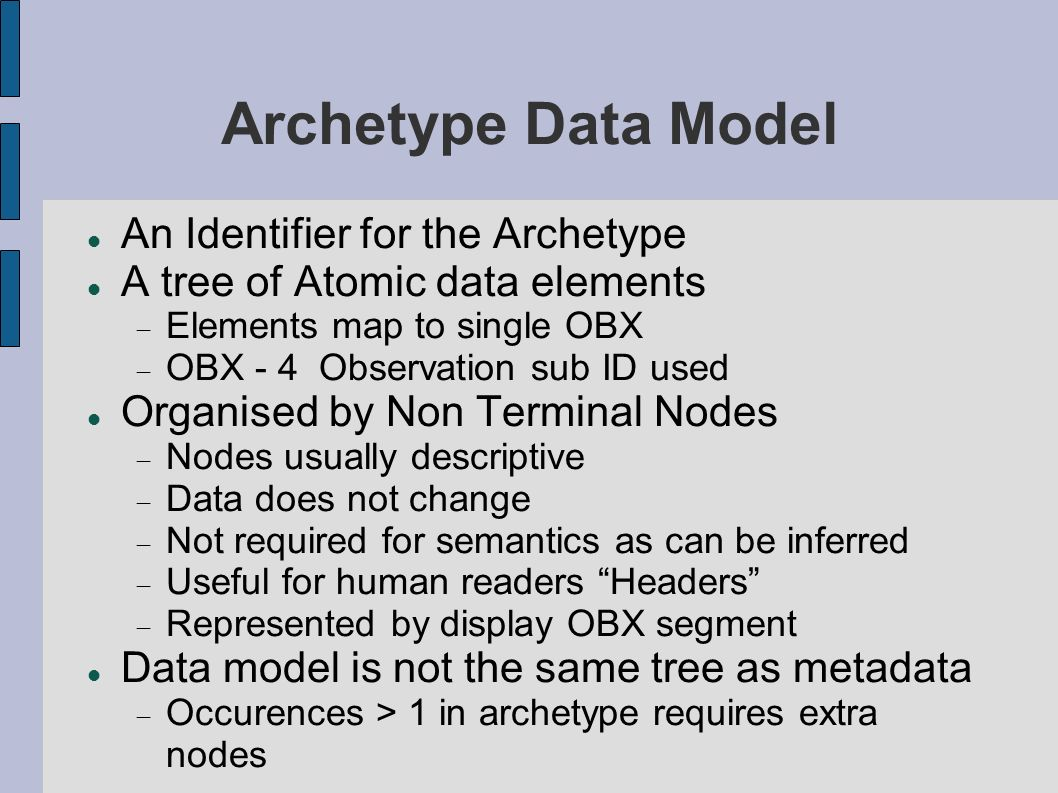 Archetype Data Model An Identifier for the Archetype A tree of Atomic data elements Elements map to single OBX OBX - 4 Observation sub ID used Organised by Non Terminal Nodes Nodes usually descriptive Data does not change Not required for semantics as can be inferred Useful for human readers Headers Represented by display OBX segment Data model is not the same tree as metadata Occurences > 1 in archetype requires extra nodes