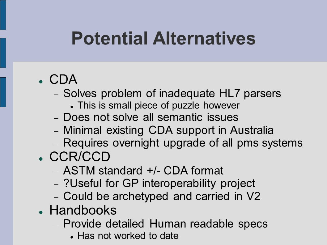 Potential Alternatives CDA Solves problem of inadequate HL7 parsers This is small piece of puzzle however Does not solve all semantic issues Minimal existing CDA support in Australia Requires overnight upgrade of all pms systems CCR/CCD ASTM standard +/- CDA format ?Useful for GP interoperability project Could be archetyped and carried in V2 Handbooks Provide detailed Human readable specs Has not worked to date