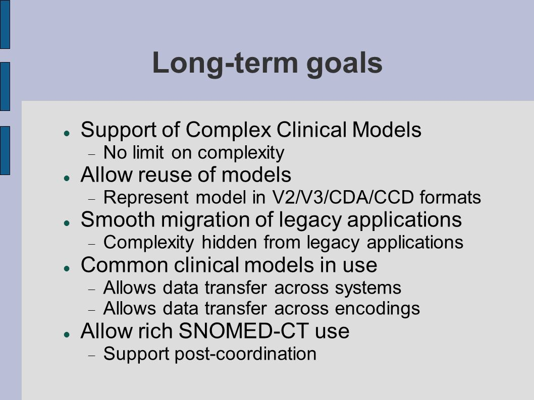 Long-term goals Support of Complex Clinical Models No limit on complexity Allow reuse of models Represent model in V2/V3/CDA/CCD formats Smooth migration of legacy applications Complexity hidden from legacy applications Common clinical models in use Allows data transfer across systems Allows data transfer across encodings Allow rich SNOMED-CT use Support post-coordination