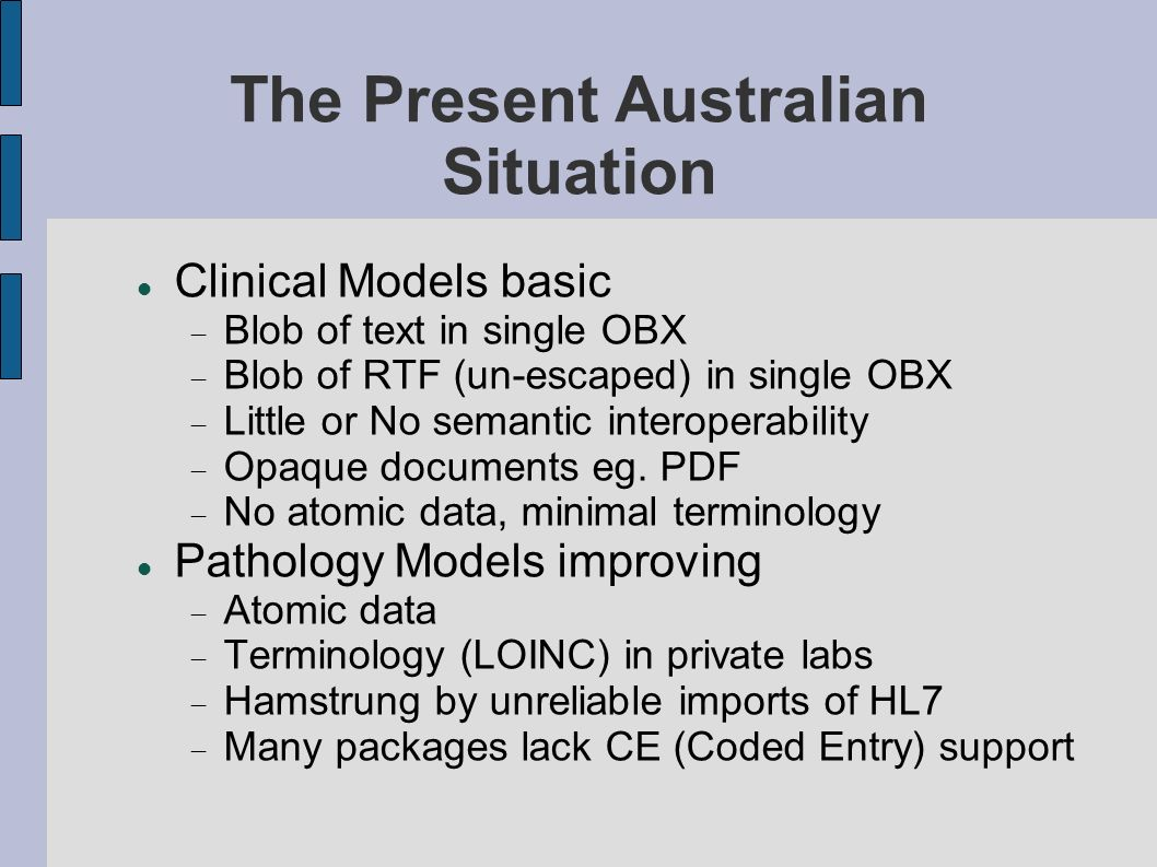 The Present Australian Situation Clinical Models basic Blob of text in single OBX Blob of RTF (un-escaped) in single OBX Little or No semantic interoperability Opaque documents eg.