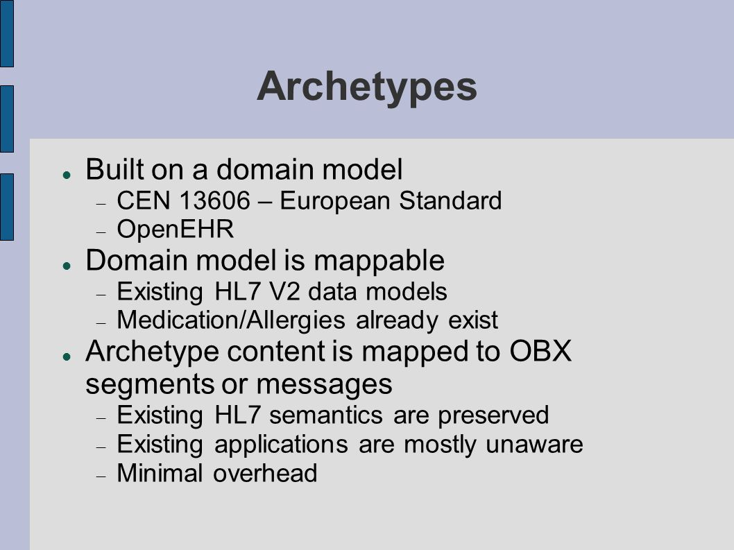 Archetypes Built on a domain model CEN 13606 – European Standard OpenEHR Domain model is mappable Existing HL7 V2 data models Medication/Allergies already exist Archetype content is mapped to OBX segments or messages Existing HL7 semantics are preserved Existing applications are mostly unaware Minimal overhead
