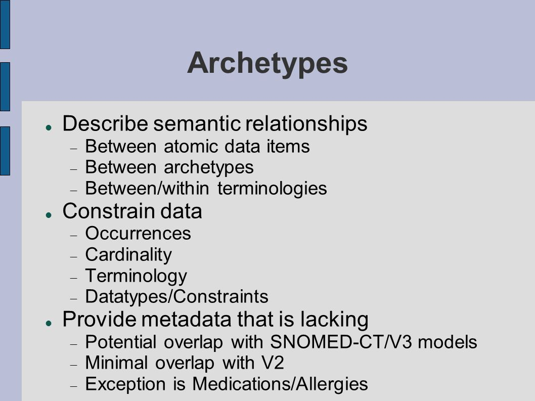 Archetypes Describe semantic relationships Between atomic data items Between archetypes Between/within terminologies Constrain data Occurrences Cardinality Terminology Datatypes/Constraints Provide metadata that is lacking Potential overlap with SNOMED-CT/V3 models Minimal overlap with V2 Exception is Medications/Allergies