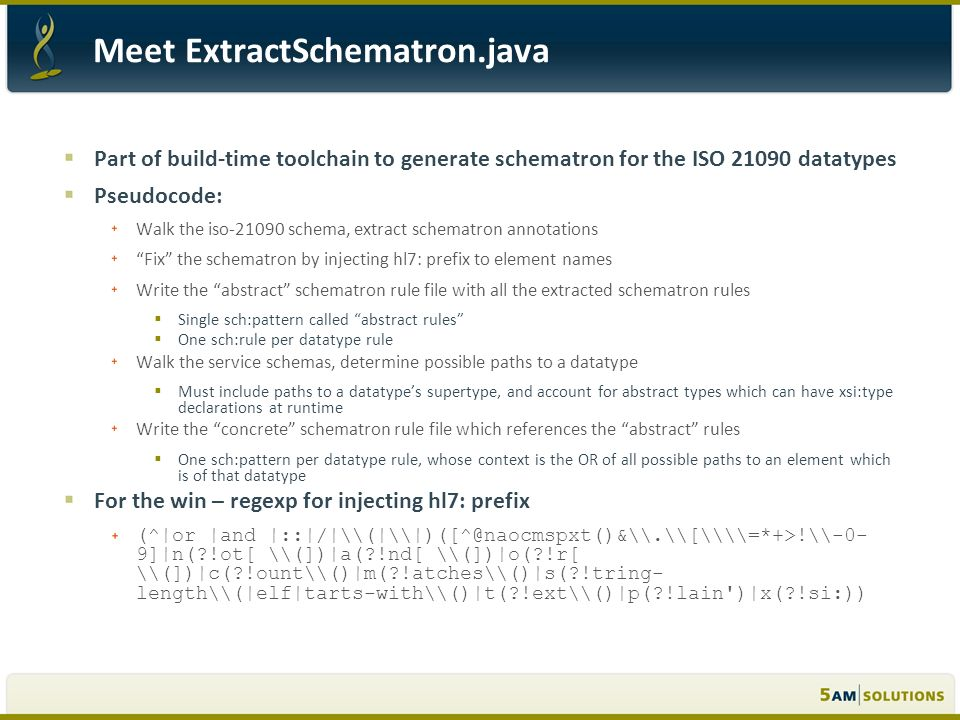 Part of build-time toolchain to generate schematron for the ISO 21090 datatypes Pseudocode: Walk the iso-21090 schema, extract schematron annotations Fix the schematron by injecting hl7: prefix to element names Write the abstract schematron rule file with all the extracted schematron rules Single sch:pattern called abstract rules One sch:rule per datatype rule Walk the service schemas, determine possible paths to a datatype Must include paths to a datatypes supertype, and account for abstract types which can have xsi:type declarations at runtime Write the concrete schematron rule file which references the abstract rules One sch:pattern per datatype rule, whose context is the OR of all possible paths to an element which is of that datatype For the win – regexp for injecting hl7: prefix (^|or |and |::|/|\(|\|)([^@naocmspxt()&\.\[\\=*+>!\-0- 9]|n(?!ot[ \(])|a(?!nd[ \(])|o(?!r[ \(])|c(?!ount\()|m(?!atches\()|s(?!tring- length\(|elf|tarts-with\()|t(?!ext\()|p(?!lain )|x(?!si:))