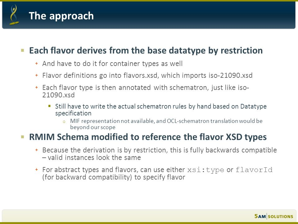 Each flavor derives from the base datatype by restriction And have to do it for container types as well Flavor definitions go into flavors.xsd, which imports iso-21090.xsd Each flavor type is then annotated with schematron, just like iso- 21090.xsd Still have to write the actual schematron rules by hand based on Datatype specification MIF representation not available, and OCL-schematron translation would be beyond our scope RMIM Schema modified to reference the flavor XSD types Because the derivation is by restriction, this is fully backwards compatible – valid instances look the same For abstract types and flavors, can use either xsi:type or flavorId (for backward compatibility) to specify flavor