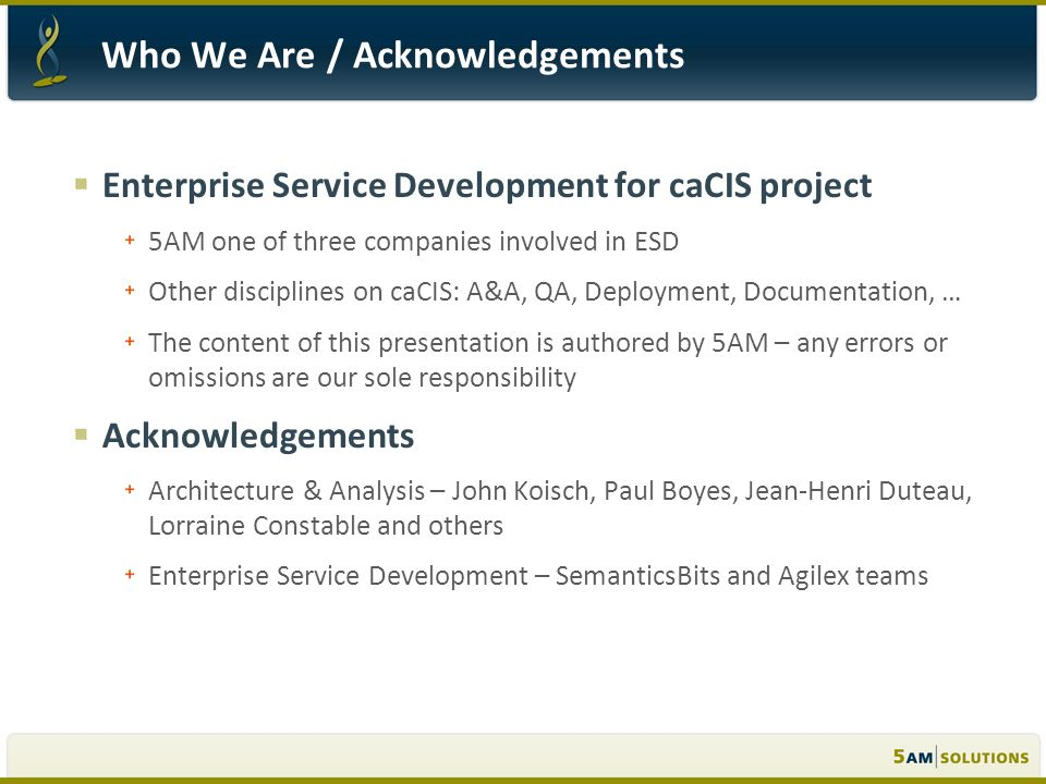 Enterprise Service Development for caCIS project 5AM one of three companies involved in ESD Other disciplines on caCIS: A&A, QA, Deployment, Documentation, … The content of this presentation is authored by 5AM – any errors or omissions are our sole responsibility Acknowledgements Architecture & Analysis – John Koisch, Paul Boyes, Jean-Henri Duteau, Lorraine Constable and others Enterprise Service Development – SemanticsBits and Agilex teams