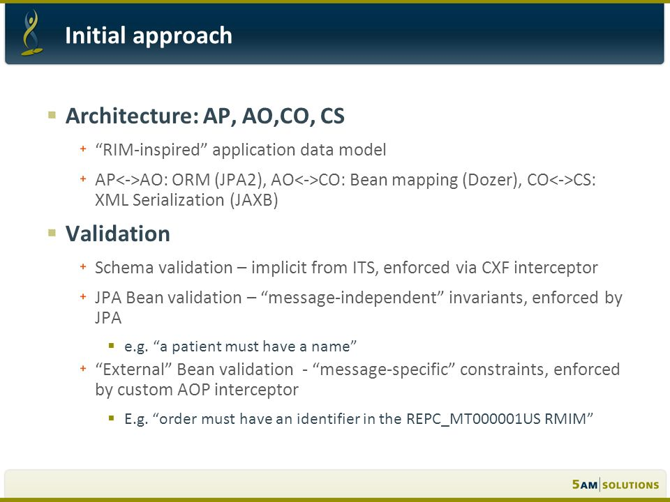 Architecture: AP, AO,CO, CS RIM-inspired application data model AP AO: ORM (JPA2), AO CO: Bean mapping (Dozer), CO CS: XML Serialization (JAXB) Validation Schema validation – implicit from ITS, enforced via CXF interceptor JPA Bean validation – message-independent invariants, enforced by JPA e.g.
