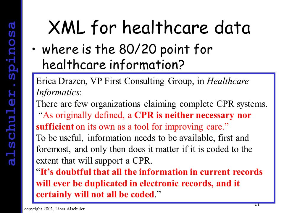 alschuler.spinosa copyright 2001, Liora Alschuler 12 The 80/20 point for healthcare Setting new targets for information exchange –more like the Web –healthcare-specific Extensible Markup Language (XML) Clinical Document Architecture