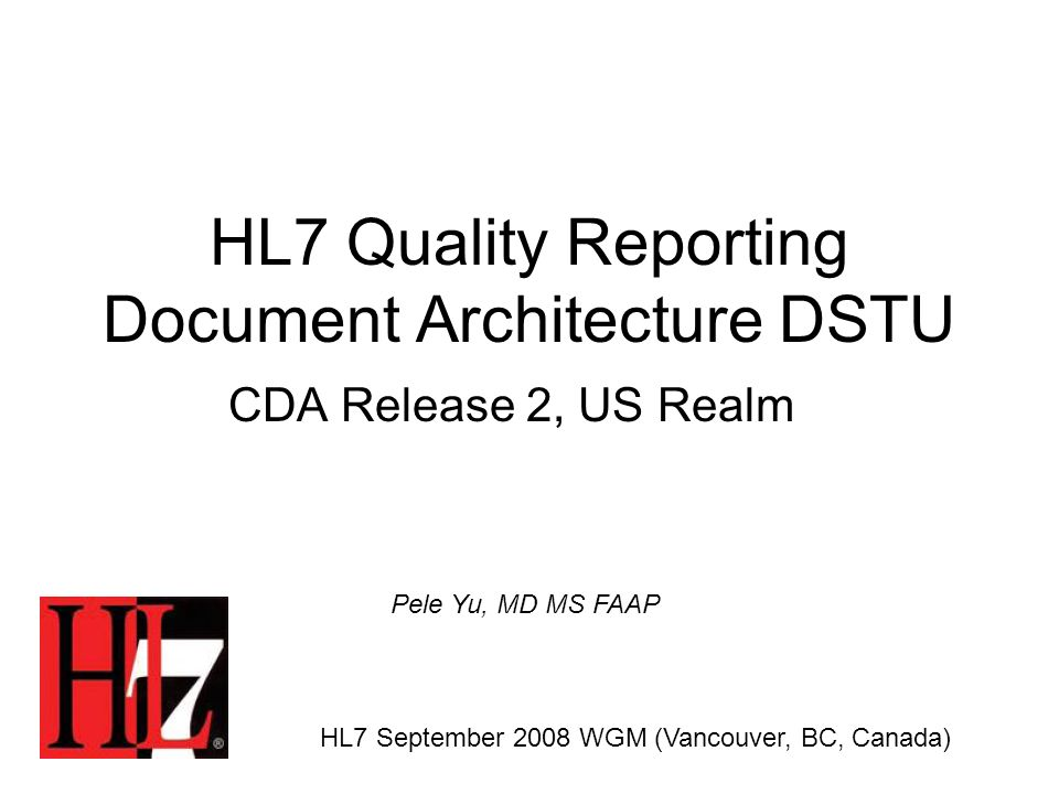 HL7 Quality Reporting Document Architecture DSTU CDA Release 2, US Realm HL7 September 2008 WGM (Vancouver, BC, Canada) Pele Yu, MD MS FAAP