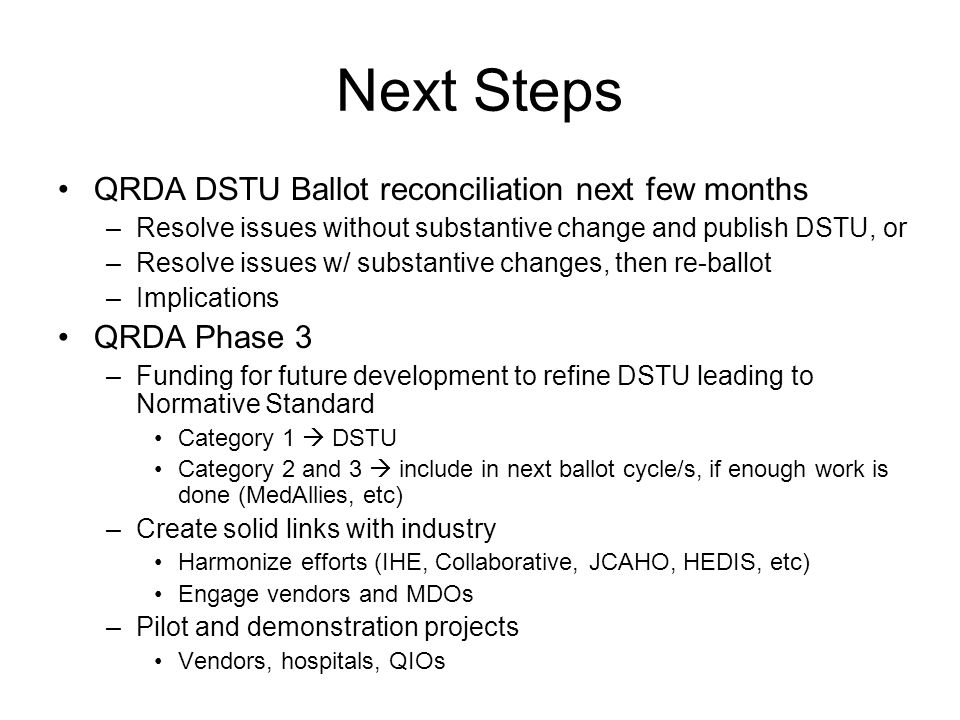 Next Steps QRDA DSTU Ballot reconciliation next few months –Resolve issues without substantive change and publish DSTU, or –Resolve issues w/ substant