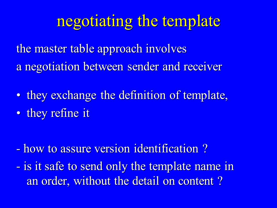 negotiating the template the master table approach involves a negotiation between sender and receiver they exchange the definition of template,they exchange the definition of template, they refine itthey refine it - how to assure version identification .