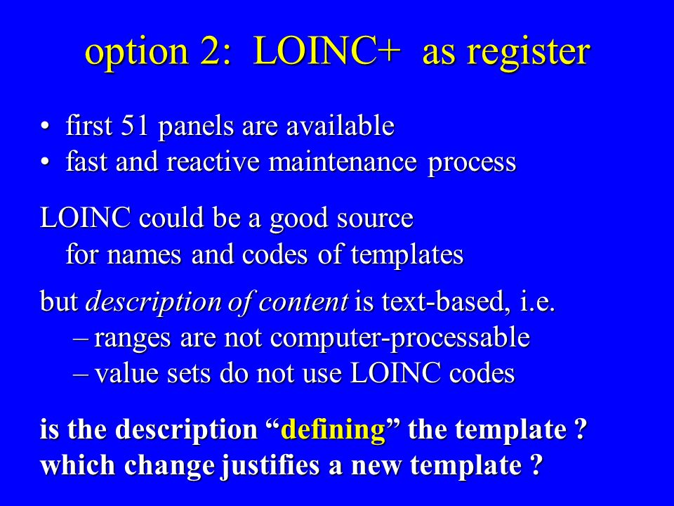 option 2: LOINC+ as register first 51 panels are availablefirst 51 panels are available fast and reactive maintenance processfast and reactive maintenance process LOINC could be a good source for names and codes of templates but description of content is text-based, i.e.