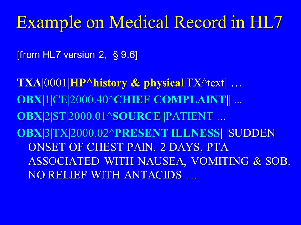 Example on Medical Record in HL7 [from HL7 version 2, § 9.6] TXA|0001|HP^history & physical|TX^text| … OBX|1|CE| ^CHIEF COMPLAINT||...