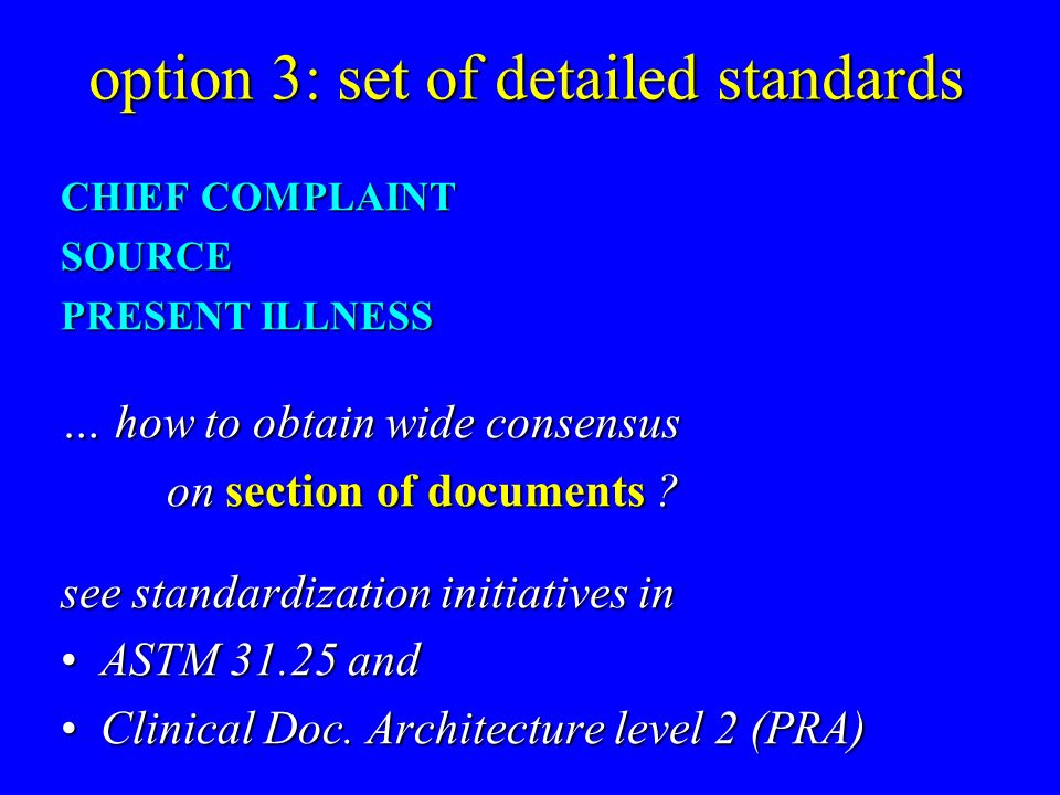 option 3: set of detailed standards CHIEF COMPLAINT SOURCE PRESENT ILLNESS … how to obtain wide consensus on section of documents .