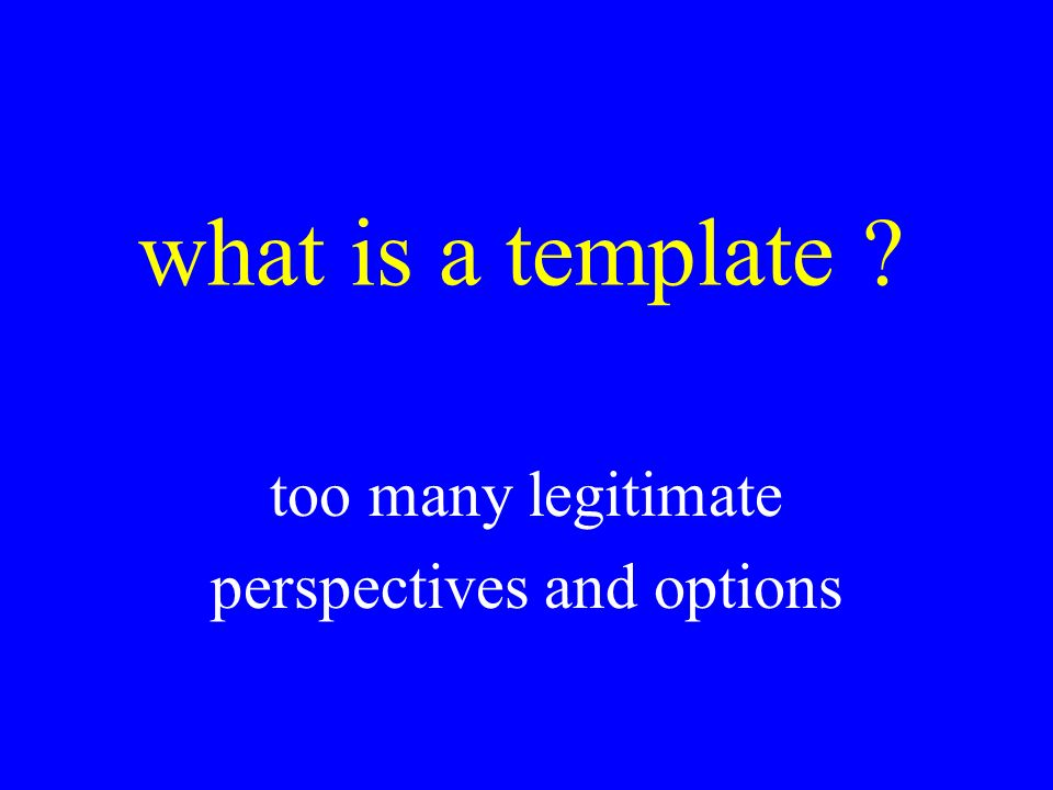 what is a template ? too many legitimate perspectives and options