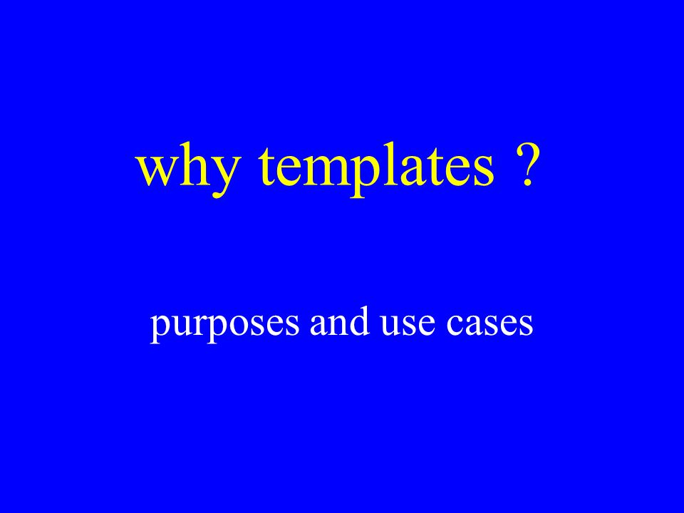why templates purposes and use cases