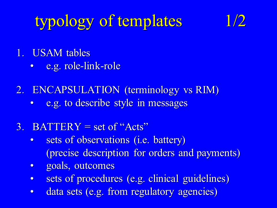 typology of templates1/2 typology of templates1/2 1.USAM tables e.g. role-link-rolee.g. role-link-role 2.ENCAPSULATION (terminology vs RIM) e.g. to de