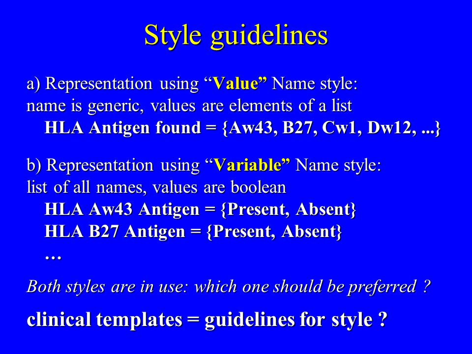 Style guidelines a) Representation using Value Name style: name is generic, values are elements of a list HLA Antigen found = {Aw43, B27, Cw1, Dw12,...} b) Representation using Variable Name style: list of all names, values are boolean HLA Aw43 Antigen = {Present, Absent} HLA B27 Antigen = {Present, Absent} … Both styles are in use: which one should be preferred .
