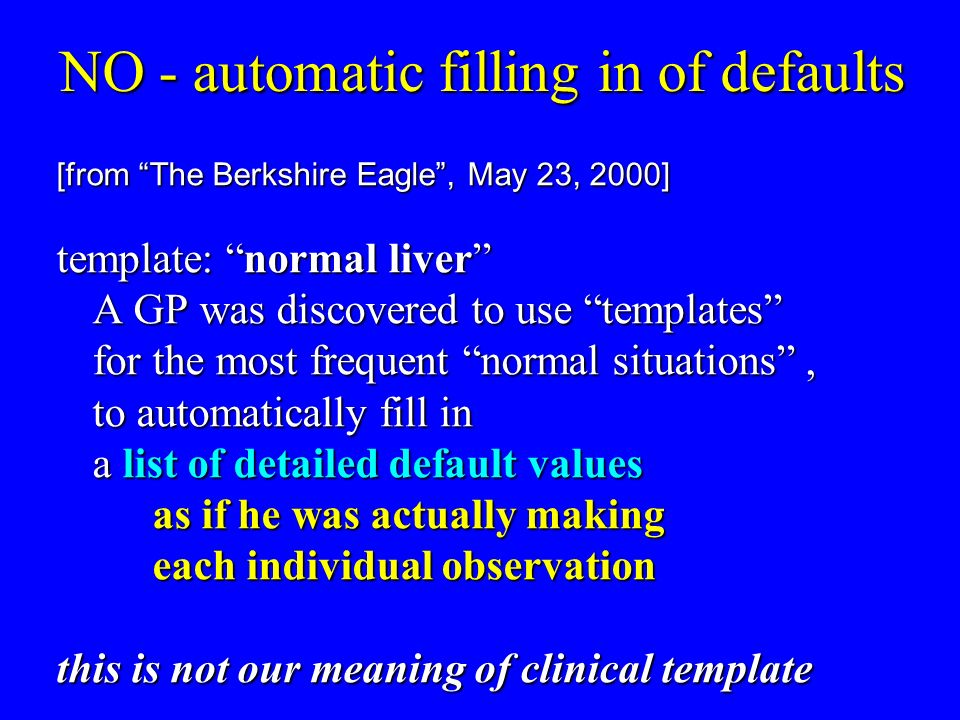 NO - automatic filling in of defaults [from The Berkshire Eagle, May 23, 2000] template: normal liver A GP was discovered to use templates for the most frequent normal situations, to automatically fill in a list of detailed default values as if he was actually making each individual observation this is not our meaning of clinical template
