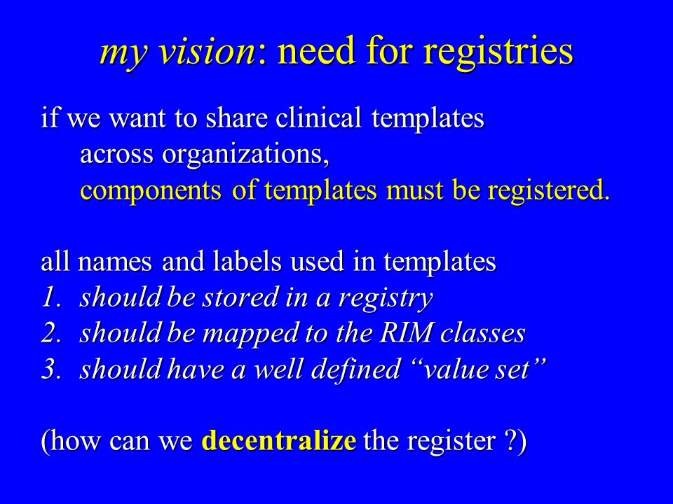 my vision: need for registries if we want to share clinical templates across organizations, components of templates must be registered.