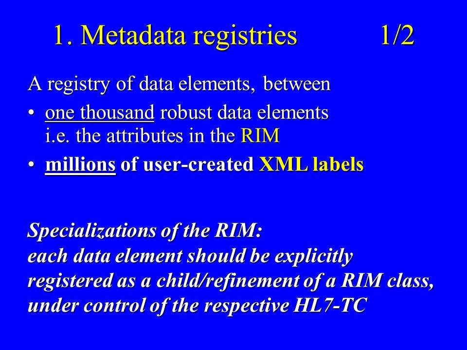 1. Metadata registries1/2 A registry of data elements, between one thousand robust data elements i.e. the attributes in the RIMone thousand robust dat
