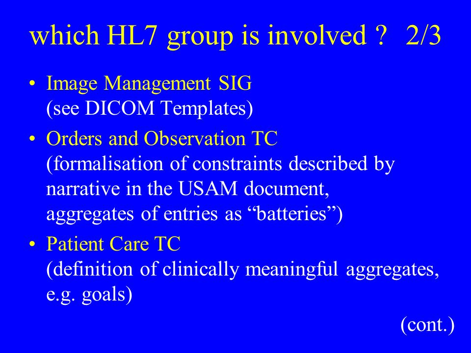 which HL7 group is involved 2/3 Image Management SIG (see DICOM Templates) Orders and Observation TC (formalisation of constraints described by narrative in the USAM document, aggregates of entries as batteries) Patient Care TC (definition of clinically meaningful aggregates, e.g.