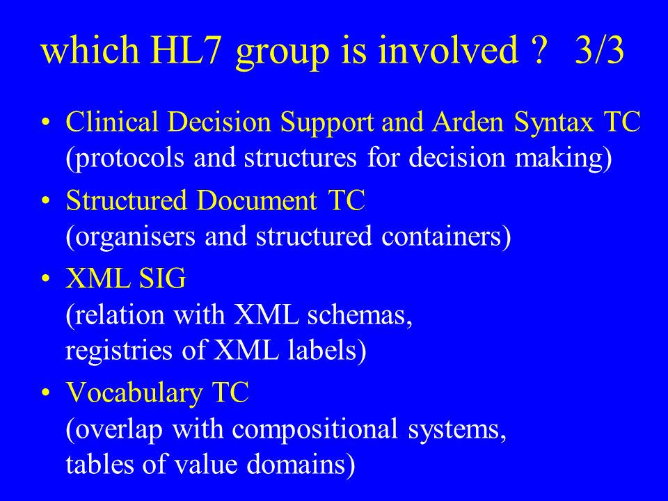 which HL7 group is involved 3/3 Clinical Decision Support and Arden Syntax TC (protocols and structures for decision making) Structured Document TC (organisers and structured containers) XML SIG (relation with XML schemas, registries of XML labels) Vocabulary TC (overlap with compositional systems, tables of value domains)