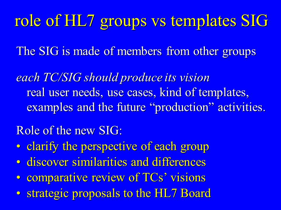 role of HL7 groups vs templates SIG The SIG is made of members from other groups each TC/SIG should produce its vision real user needs, use cases, kind of templates, examples and the future production activities.