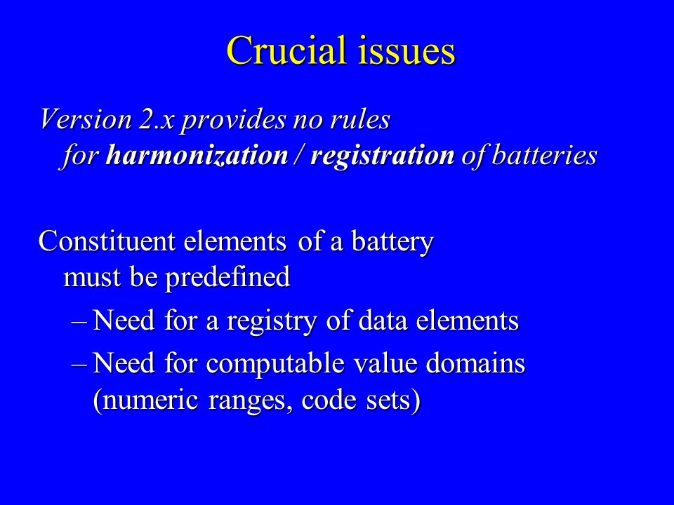 Crucial issues Version 2.x provides no rules for harmonization / registration of batteries Constituent elements of a battery must be predefined –Need for a registry of data elements –Need for computable value domains (numeric ranges, code sets)