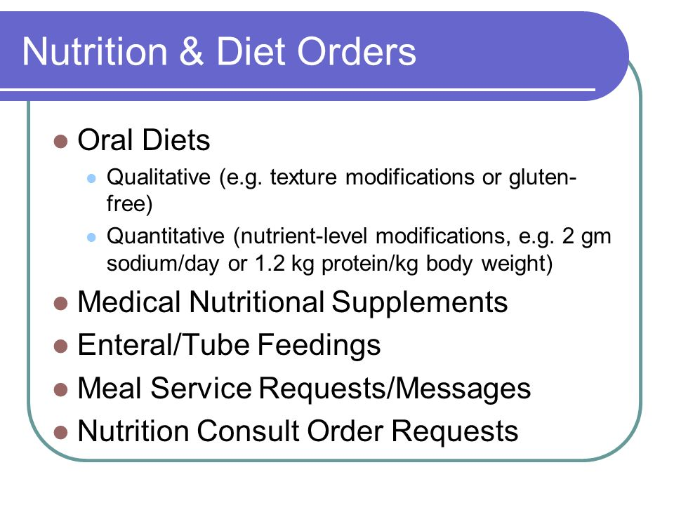 Nutrition & Diet Orders Oral Diets Qualitative (e.g. texture modifications or gluten- free) Quantitative (nutrient-level modifications, e.g. 2 gm sodi