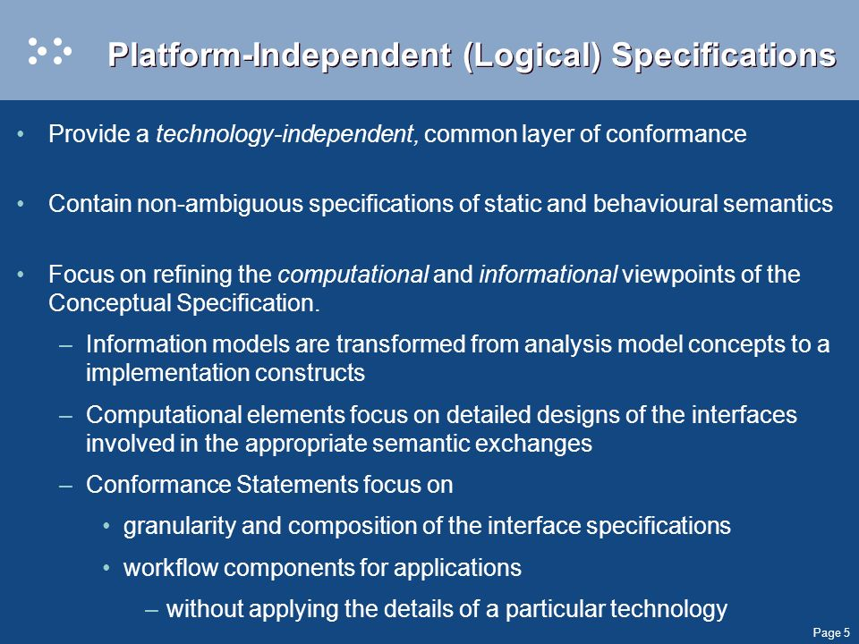 Page 5 Platform-Independent (Logical) Specifications Provide a technology-independent, common layer of conformance Contain non-ambiguous specifications of static and behavioural semantics Focus on refining the computational and informational viewpoints of the Conceptual Specification.
