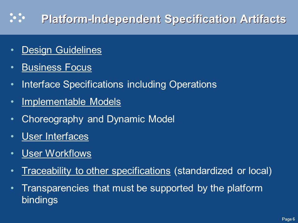 Page 6 Platform-Independent Specification Artifacts Design Guidelines Business Focus Interface Specifications including Operations Implementable Models Choreography and Dynamic Model User Interfaces User Workflows Traceability to other specifications (standardized or local) Transparencies that must be supported by the platform bindings