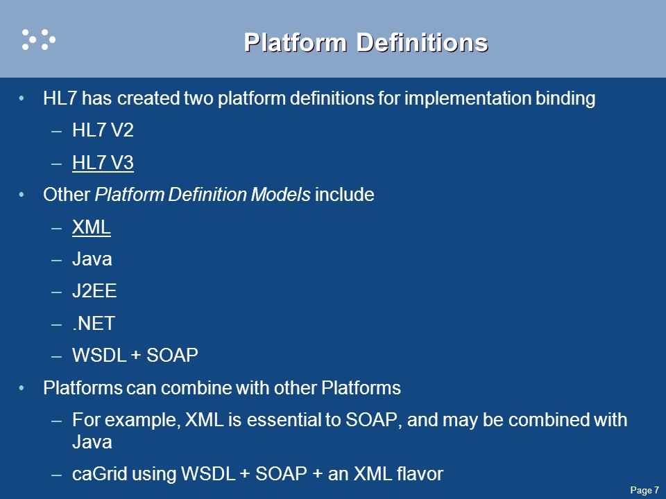 Page 7 Platform Definitions HL7 has created two platform definitions for implementation binding –HL7 V2 –HL7 V3 Other Platform Definition Models inclu