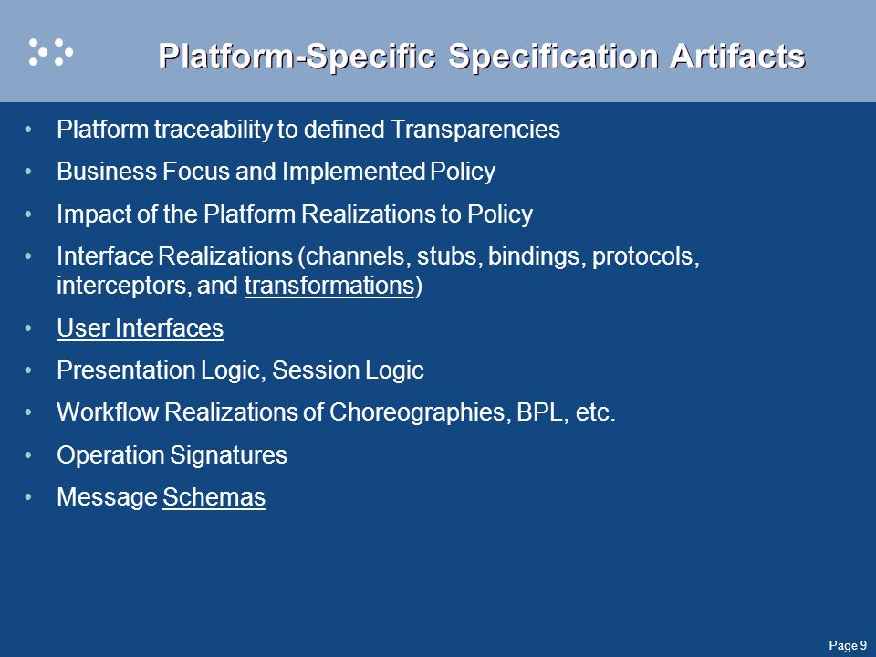 Page 9 Platform-Specific Specification Artifacts Platform traceability to defined Transparencies Business Focus and Implemented Policy Impact of the Platform Realizations to Policy Interface Realizations (channels, stubs, bindings, protocols, interceptors, and transformations) User Interfaces Presentation Logic, Session Logic Workflow Realizations of Choreographies, BPL, etc.