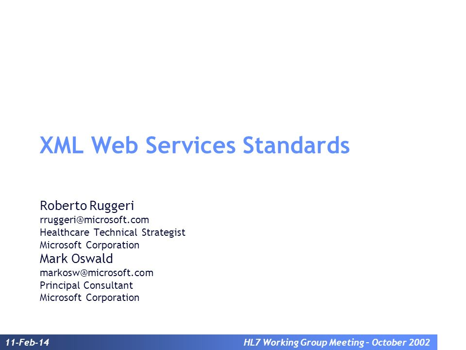 11-Feb-14HL7 Working Group Meeting – October 2002 XML Web Services Standards Roberto Ruggeri rruggeri@microsoft.com Healthcare Technical Strategist Mi