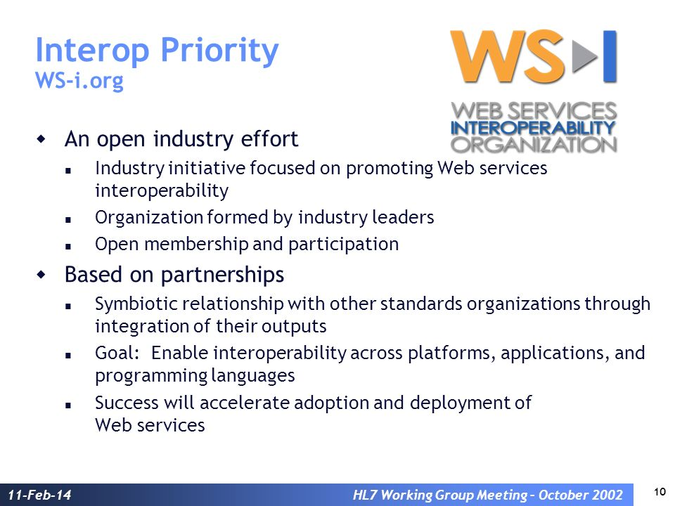 10 11-Feb-14HL7 Working Group Meeting – October 2002 Interop Priority WS-i.org An open industry effort Industry initiative focused on promoting Web services interoperability Organization formed by industry leaders Open membership and participation Based on partnerships Symbiotic relationship with other standards organizations through integration of their outputs Goal: Enable interoperability across platforms, applications, and programming languages Success will accelerate adoption and deployment of Web services