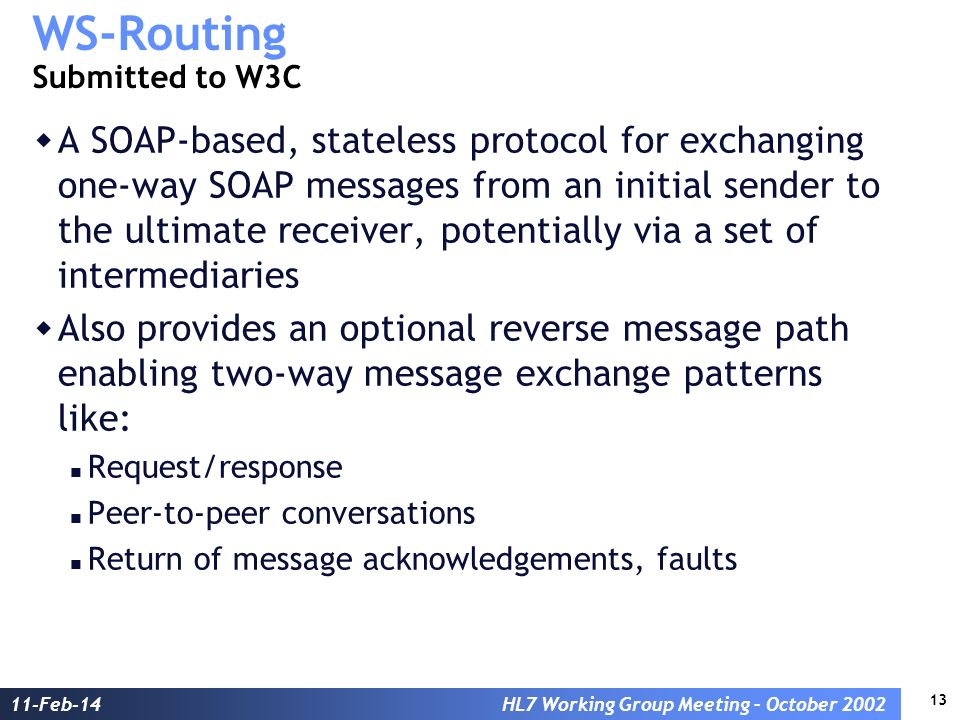 13 11-Feb-14HL7 Working Group Meeting – October 2002 WS-Routing Submitted to W3C A SOAP-based, stateless protocol for exchanging one-way SOAP messages