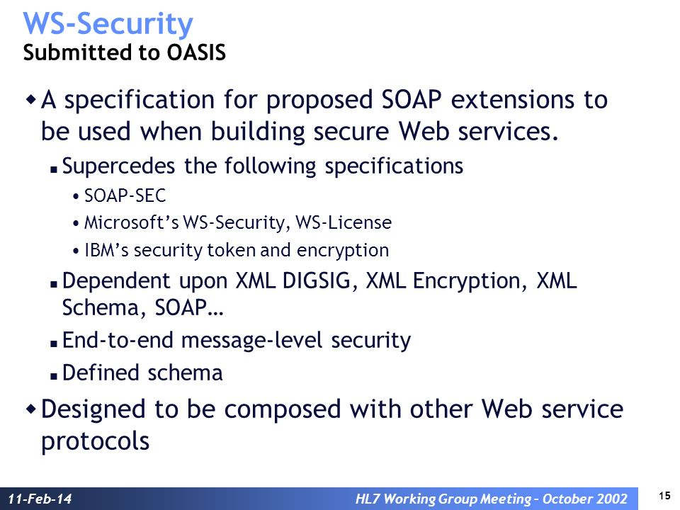 15 11-Feb-14HL7 Working Group Meeting – October 2002 WS-Security Submitted to OASIS A specification for proposed SOAP extensions to be used when building secure Web services.