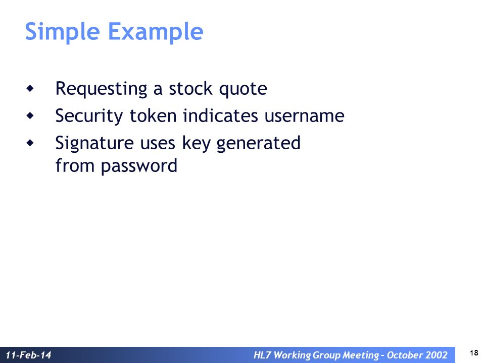18 11-Feb-14HL7 Working Group Meeting – October 2002 Simple Example Requesting a stock quote Security token indicates username Signature uses key gene