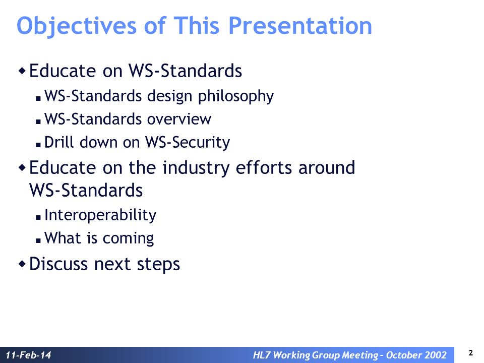 2 11-Feb-14HL7 Working Group Meeting – October 2002 Objectives of This Presentation Educate on WS-Standards WS-Standards design philosophy WS-Standards overview Drill down on WS-Security Educate on the industry efforts around WS-Standards Interoperability What is coming Discuss next steps