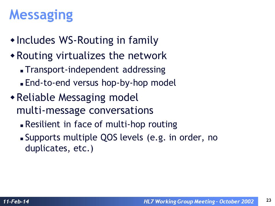 23 11-Feb-14HL7 Working Group Meeting – October 2002 Messaging Includes WS-Routing in family Routing virtualizes the network Transport-independent addressing End-to-end versus hop-by-hop model Reliable Messaging model multi-message conversations Resilient in face of multi-hop routing Supports multiple QOS levels (e.g.