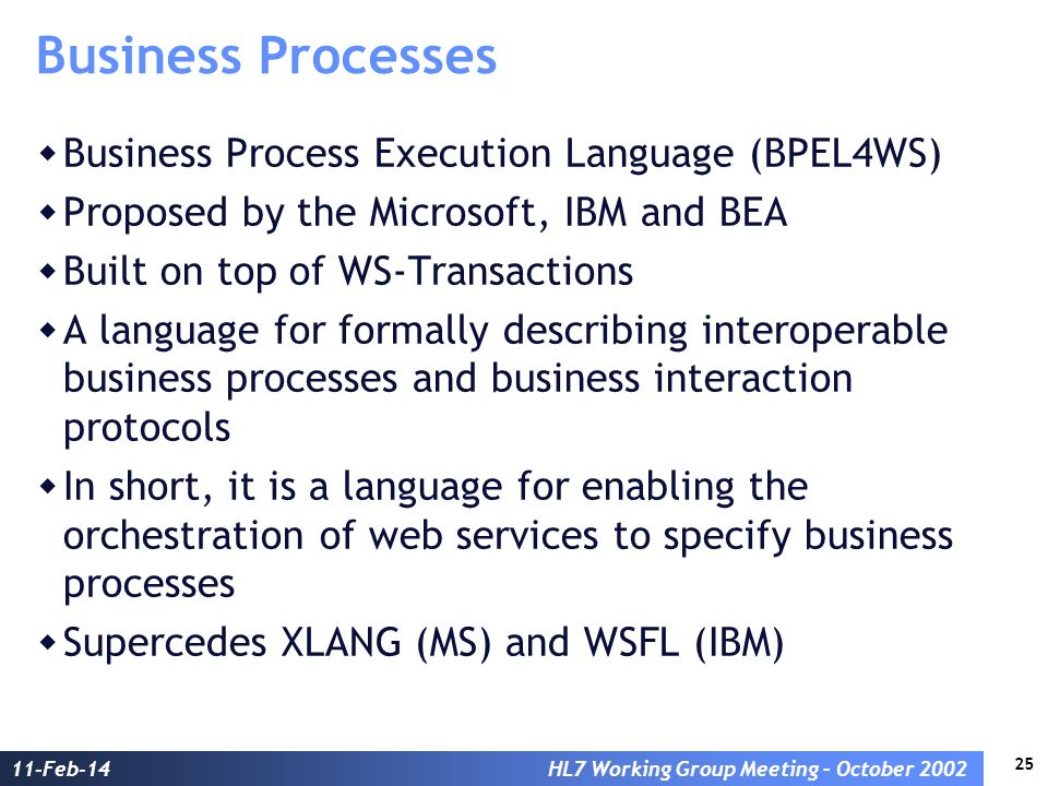 25 11-Feb-14HL7 Working Group Meeting – October 2002 Business Processes Business Process Execution Language (BPEL4WS) Proposed by the Microsoft, IBM a