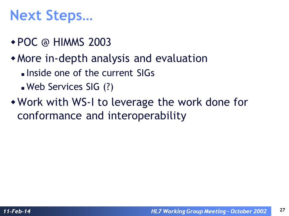 27 11-Feb-14HL7 Working Group Meeting – October 2002 Next Steps… POC @ HIMMS 2003 More in-depth analysis and evaluation Inside one of the current SIGs