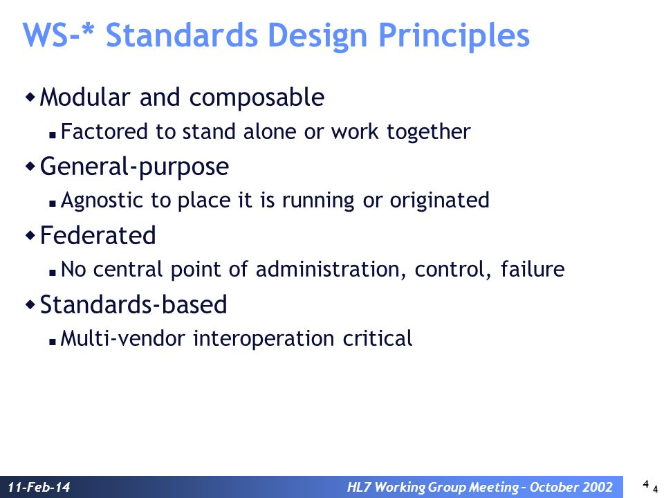 4 11-Feb-14HL7 Working Group Meeting – October 2002 WS-* Standards Design Principles Modular and composable Factored to stand alone or work together General-purpose Agnostic to place it is running or originated Federated No central point of administration, control, failure Standards-based Multi-vendor interoperation critical 4