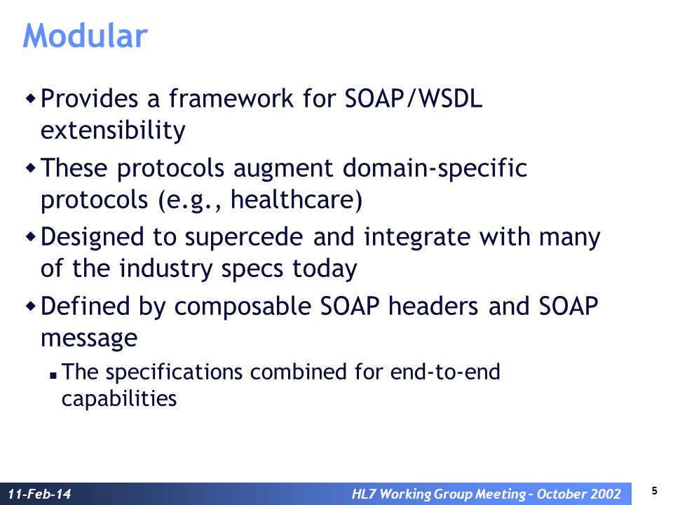 5 11-Feb-14HL7 Working Group Meeting – October 2002 Modular Provides a framework for SOAP/WSDL extensibility These protocols augment domain-specific protocols (e.g., healthcare) Designed to supercede and integrate with many of the industry specs today Defined by composable SOAP headers and SOAP message The specifications combined for end-to-end capabilities