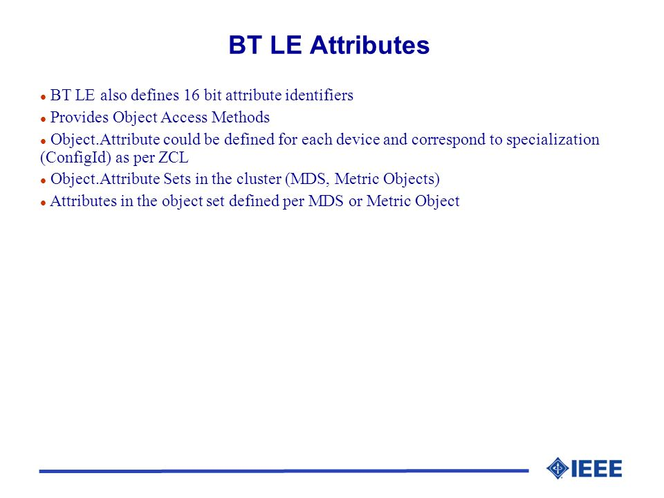 BT LE Attributes l BT LE also defines 16 bit attribute identifiers l Provides Object Access Methods l Object.Attribute could be defined for each device and correspond to specialization (ConfigId) as per ZCL l Object.Attribute Sets in the cluster (MDS, Metric Objects) l Attributes in the object set defined per MDS or Metric Object
