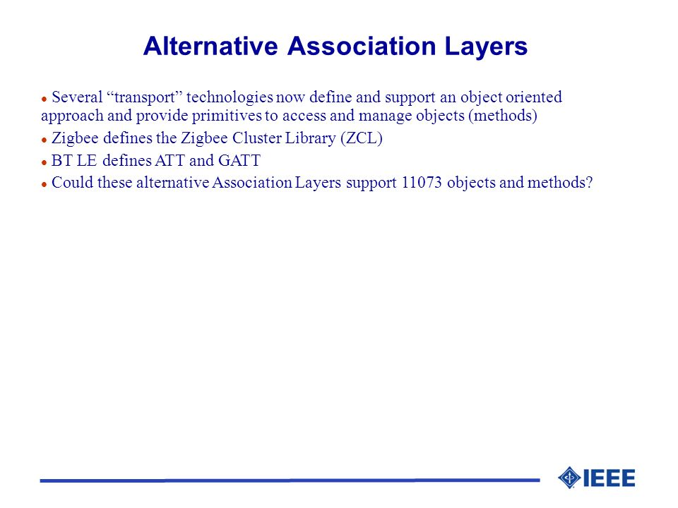 l Several transport technologies now define and support an object oriented approach and provide primitives to access and manage objects (methods) l Zigbee defines the Zigbee Cluster Library (ZCL) l BT LE defines ATT and GATT l Could these alternative Association Layers support 11073 objects and methods?