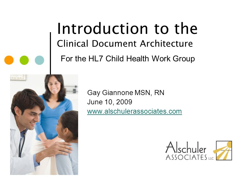 © Alschuler Associates, LLC, 2009 2 Instructor Gay Giannone MSN, RN –20 years Neonatal Intensive Care Experience –Masters in Nursing Administration and Healthcare Informatics -University of Pennsylvania -2004 –Member HL7 SDWG –CDA certified –Primary editor on CDA Implementation Guides: QRDA Public Health Case Report Operative Note –gay@alschulerassociates.comgay@alschulerassociates.com