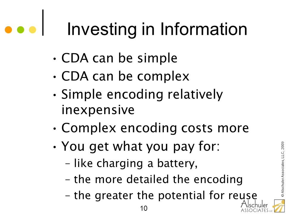 © Alschuler Associates, LLC, 2009 10 Investing in Information CDA can be simple CDA can be complex Simple encoding relatively inexpensive Complex enco