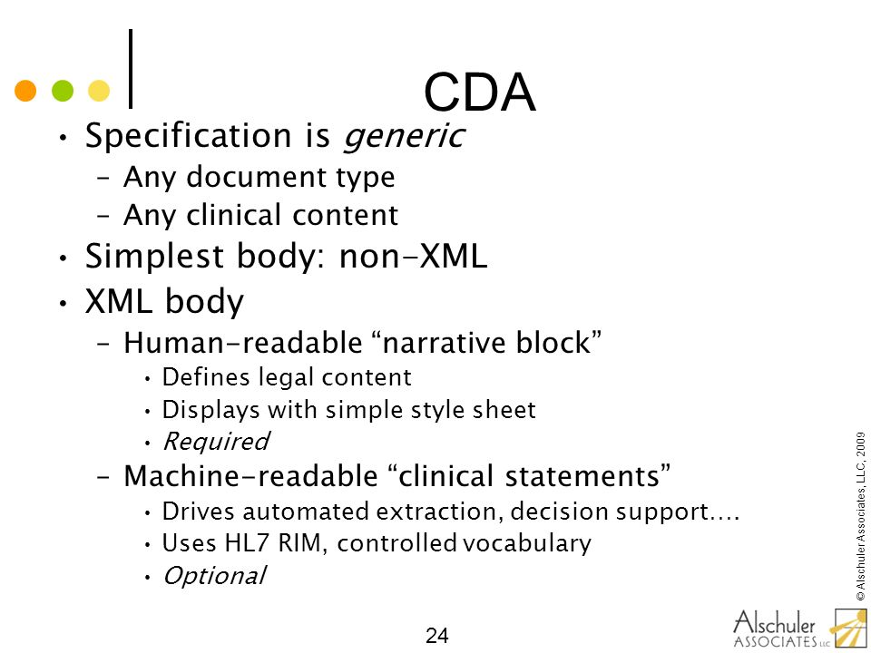 © Alschuler Associates, LLC, 2009 24 CDA Specification is generic –Any document type –Any clinical content Simplest body: non-XML XML body –Human-read